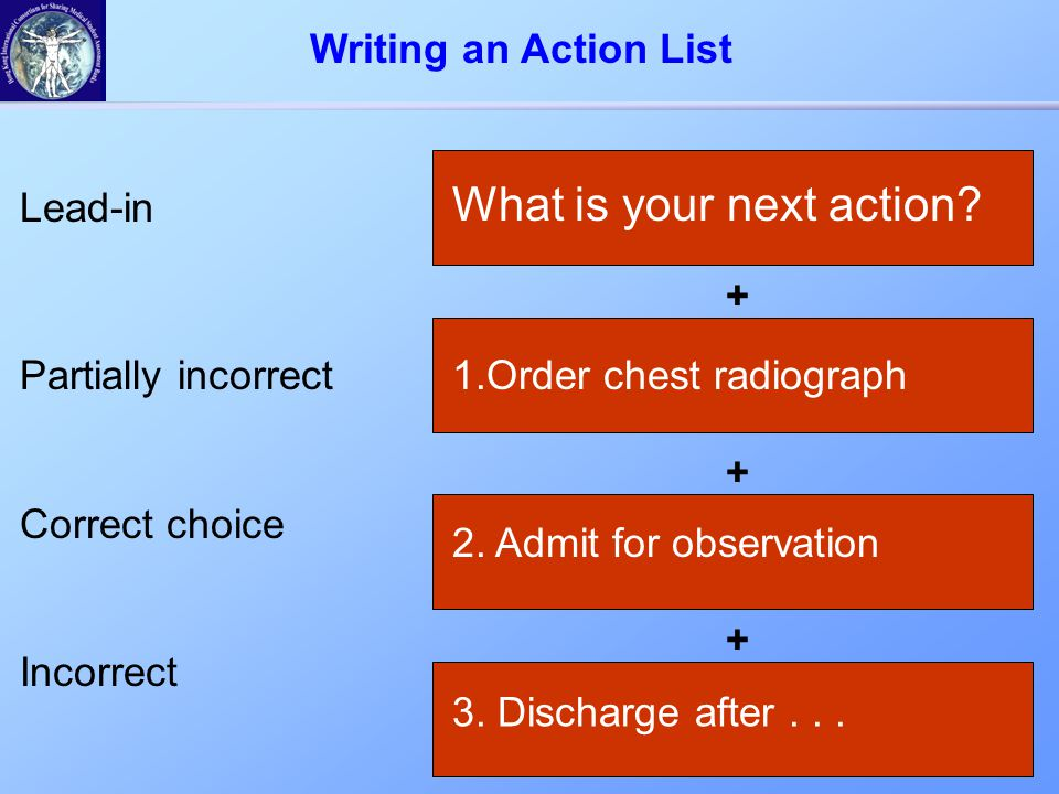 + What is your next action? Lead-in Partially incorrect Correct choice Incorrect + 1.Order chest radiograph 2. Admit for observation + 3. Discharge af