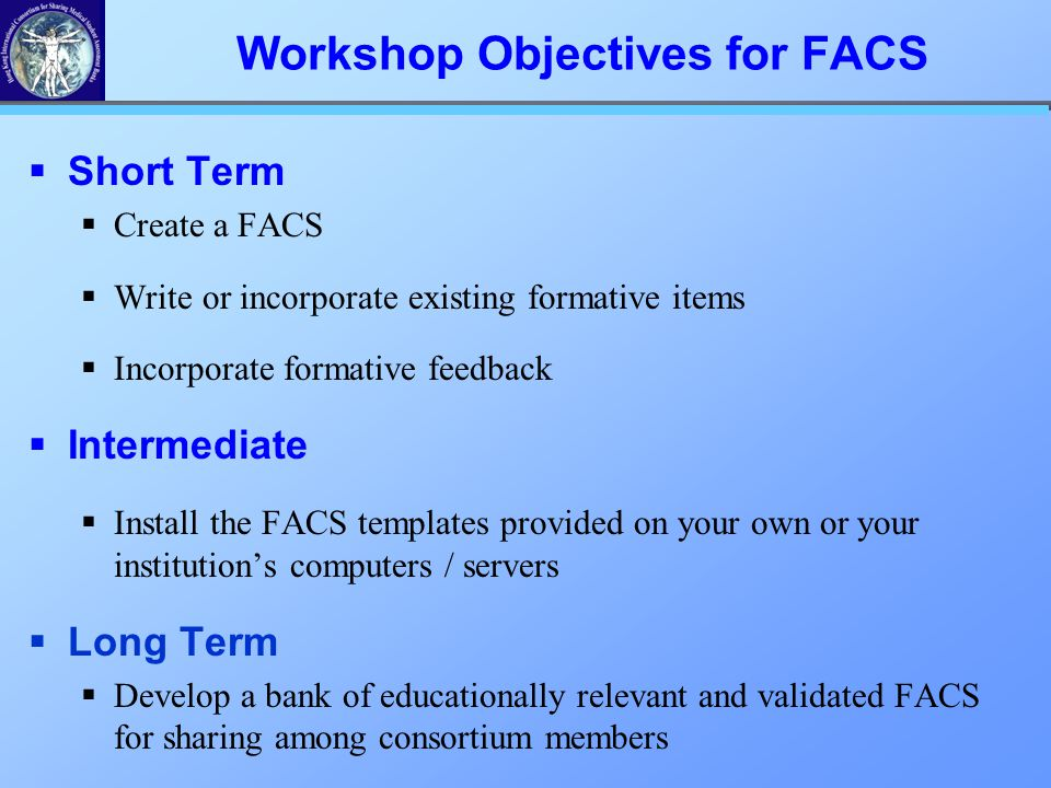 Workshop Objectives for FACS  Short Term  Create a FACS  Write or incorporate existing formative items  Incorporate formative feedback  Intermediate  Install the FACS templates provided on your own or your institution's computers / servers  Long Term  Develop a bank of educationally relevant and validated FACS for sharing among consortium members