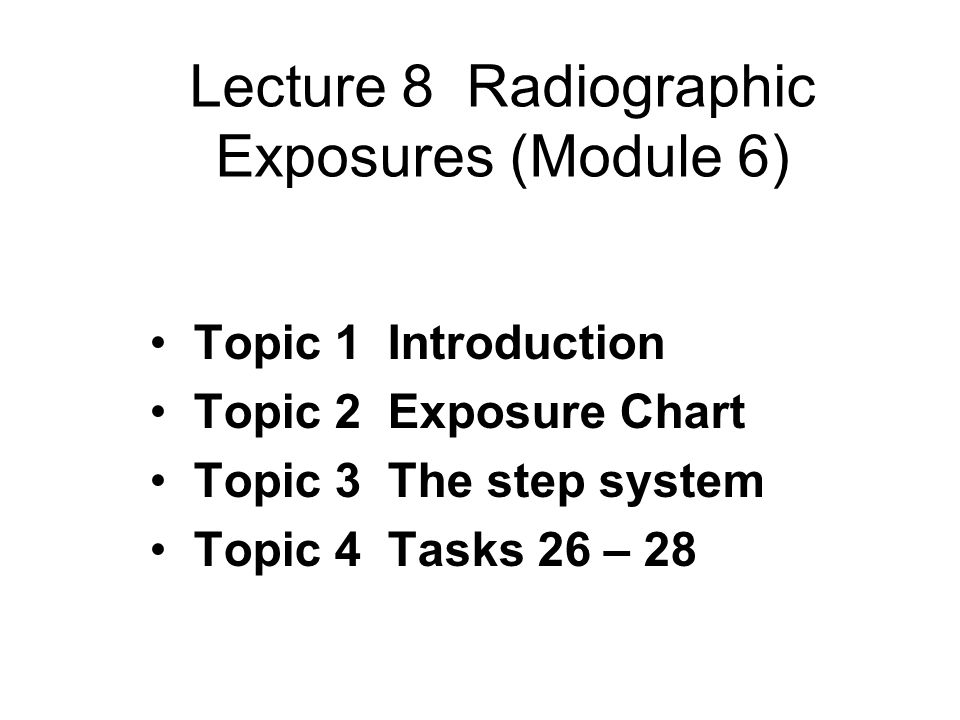 Lecture 8 Radiographic Exposures (Module 6) Topic 1 Introduction Topic 2 Exposure Chart Topic 3 The step system Topic 4 Tasks 26 – 28