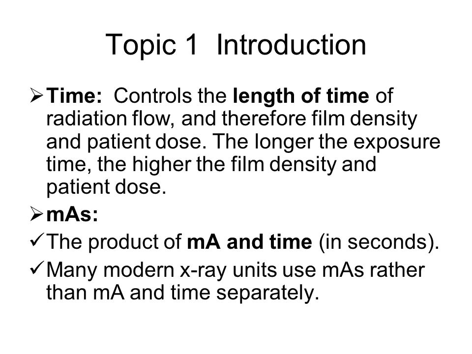 Topic 1 Introduction  Time: Controls the length of time of radiation flow, and therefore film density and patient dose.