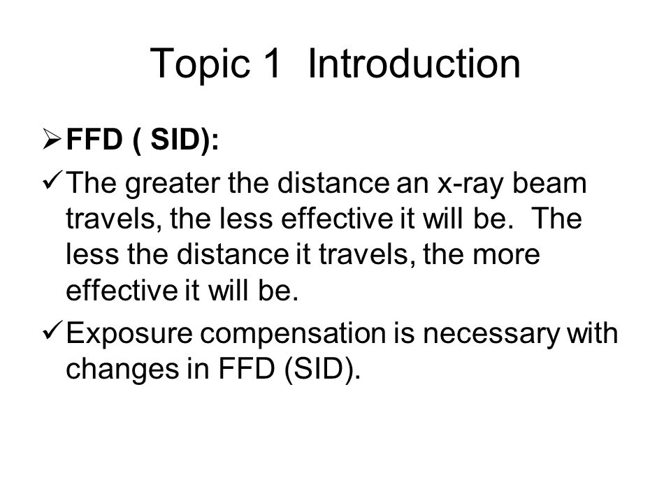 Topic 1 Introduction  FFD ( SID): The greater the distance an x-ray beam travels, the less effective it will be.