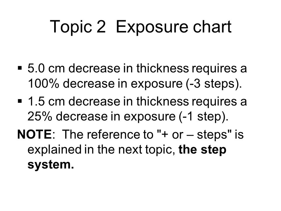 Topic 2 Exposure chart  5.0 cm decrease in thickness requires a 100% decrease in exposure (-3 steps).