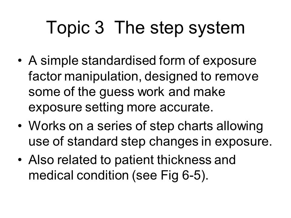 Topic 3 The step system A simple standardised form of exposure factor manipulation, designed to remove some of the guess work and make exposure setting more accurate.