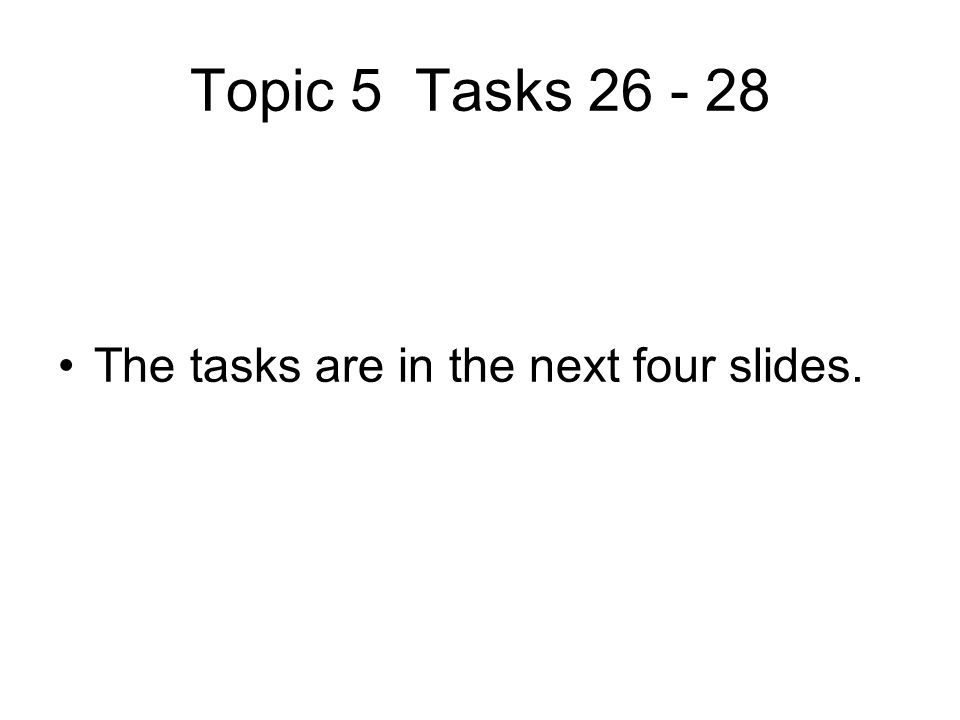 Topic 5 Tasks 26 - 28 The tasks are in the next four slides.