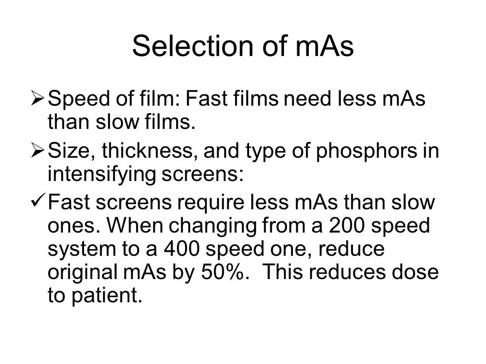 Selection of mAs  Speed of film: Fast films need less mAs than slow films.