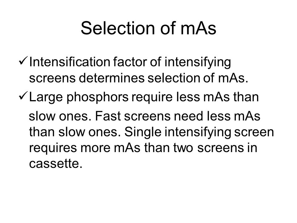 Selection of mAs Slow screen systems produce good image detail, but more mAs needed for film blackening resulting in higher patient dose.