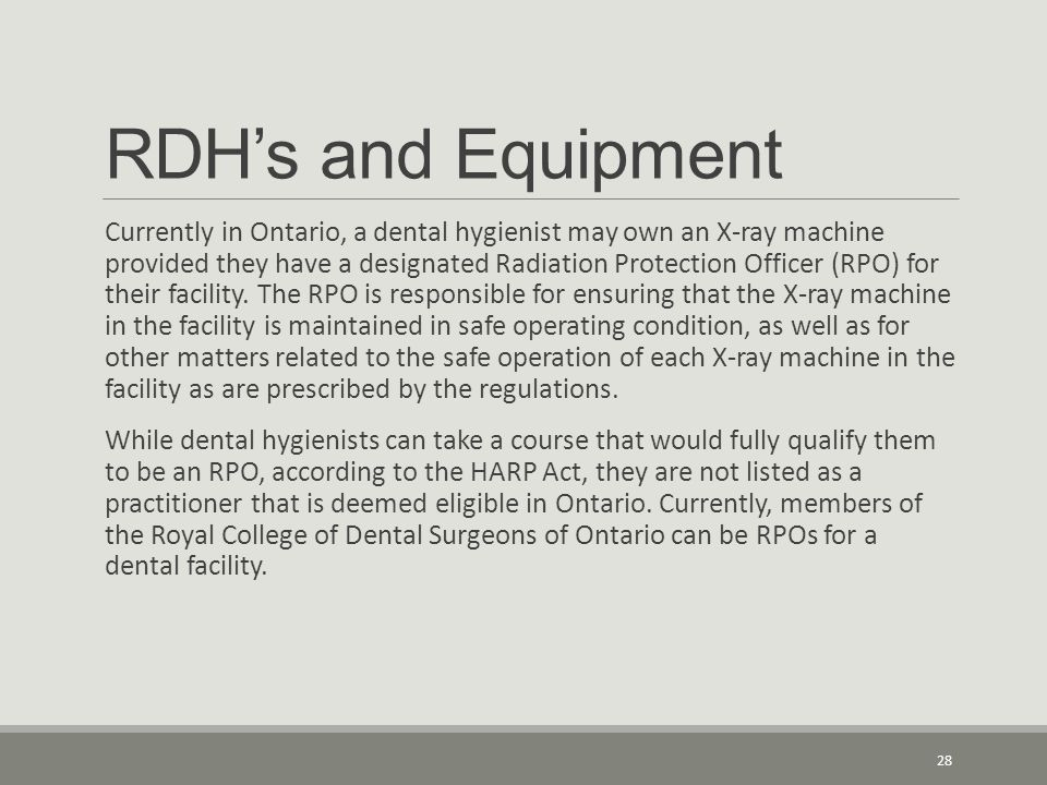 RDH's and Equipment Currently in Ontario, a dental hygienist may own an X-ray machine provided they have a designated Radiation Protection Officer (RP