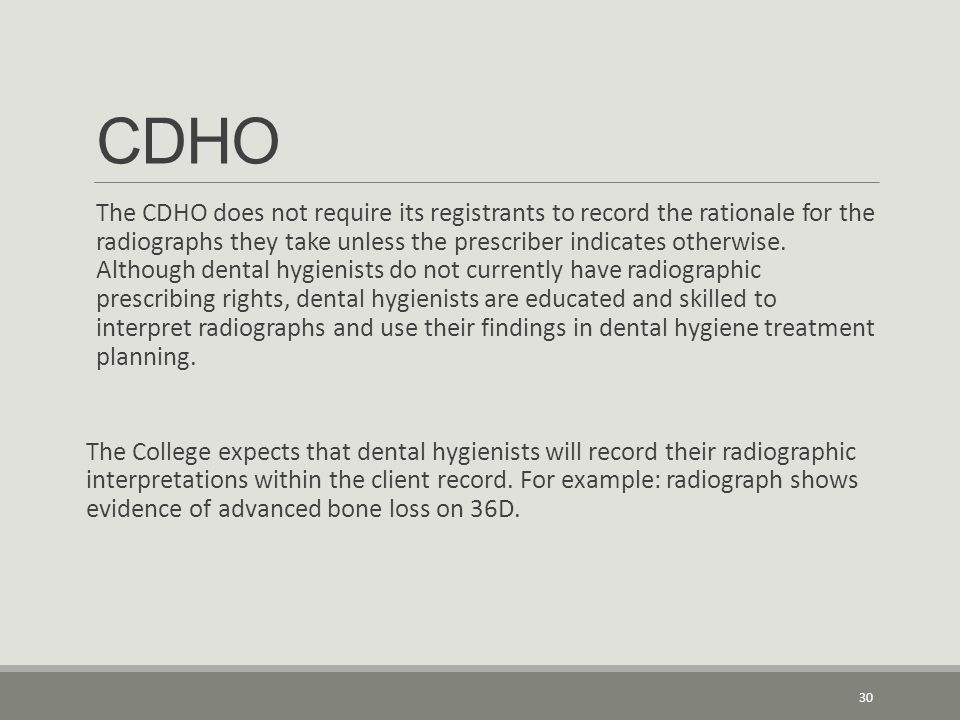 CDHO The CDHO does not require its registrants to record the rationale for the radiographs they take unless the prescriber indicates otherwise. Althou