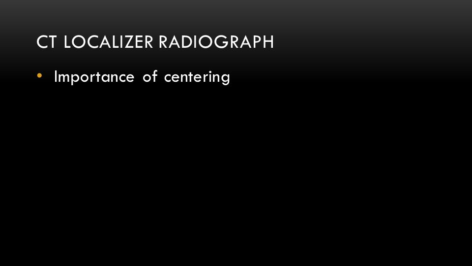 CT LOCALIZER RADIOGRAPH Importance of centering
