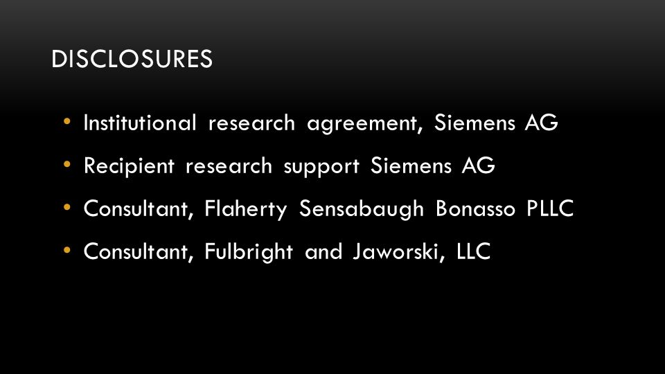 DISCLOSURES Institutional research agreement, Siemens AG Recipient research support Siemens AG Consultant, Flaherty Sensabaugh Bonasso PLLC Consultant