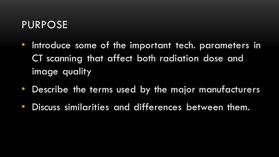 PURPOSE Introduce some of the important tech. parameters in CT scanning that affect both radiation dose and image quality Describe the terms used by t