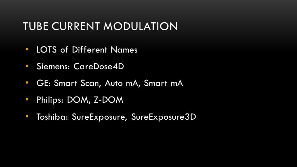 TUBE CURRENT MODULATION LOTS of Different Names Siemens: CareDose4D GE: Smart Scan, Auto mA, Smart mA Philips: DOM, Z-DOM Toshiba: SureExposure, SureE