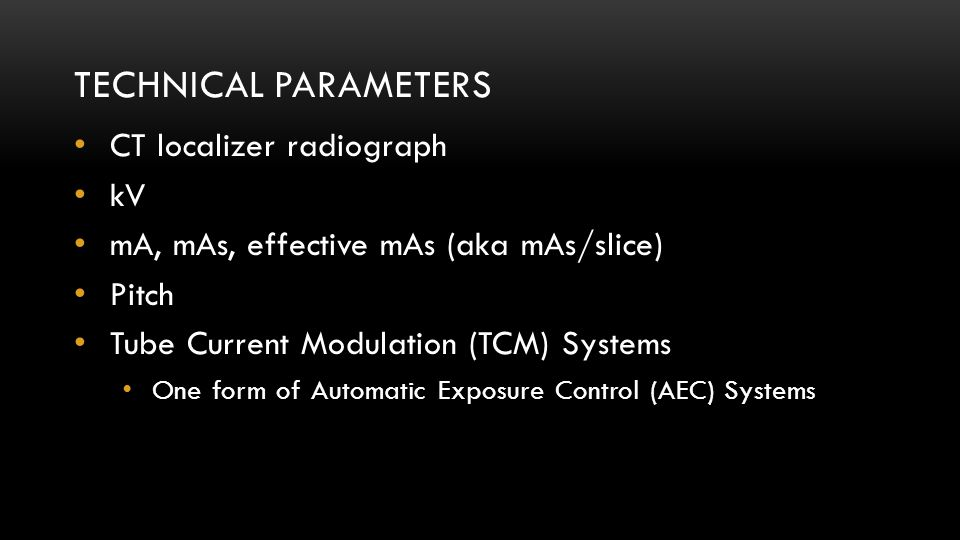 TECHNICAL PARAMETERS CT localizer radiograph kV mA, mAs, effective mAs (aka mAs/slice) Pitch Tube Current Modulation (TCM) Systems One form of Automat