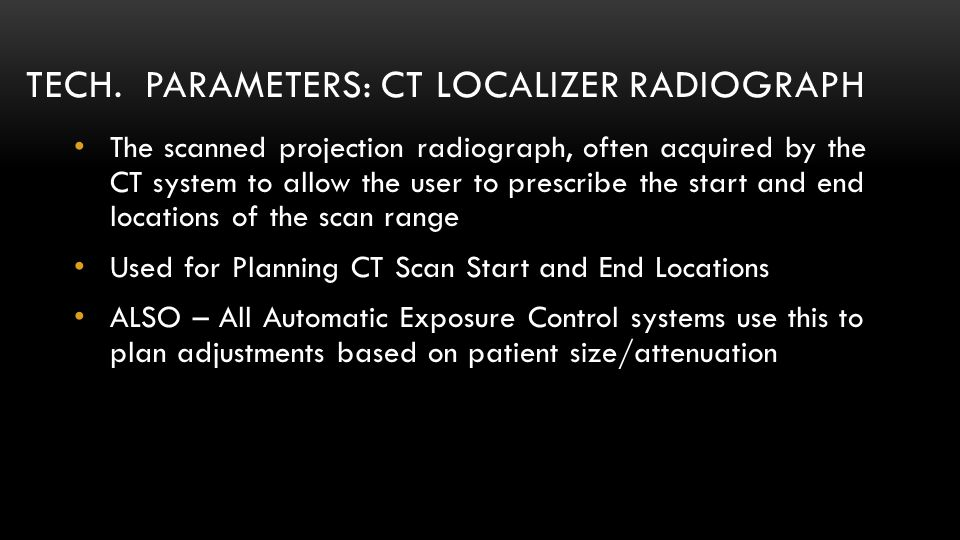 TECH. PARAMETERS: CT LOCALIZER RADIOGRAPH The scanned projection radiograph, often acquired by the CT system to allow the user to prescribe the start