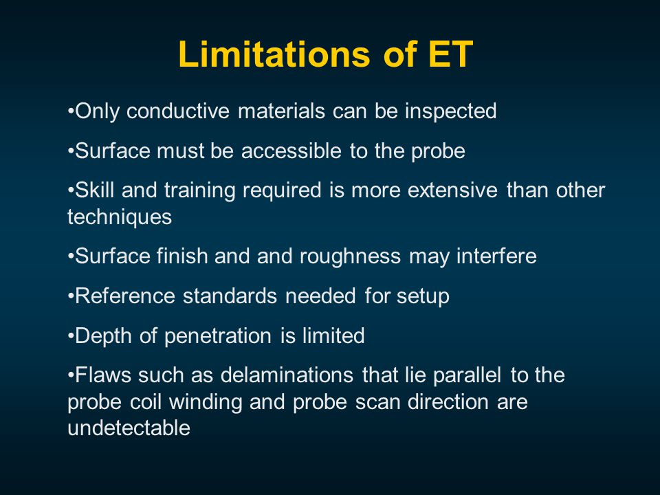 Only conductive materials can be inspected Surface must be accessible to the probe Skill and training required is more extensive than other techniques Surface finish and and roughness may interfere Reference standards needed for setup Depth of penetration is limited Flaws such as delaminations that lie parallel to the probe coil winding and probe scan direction are undetectable Limitations of ET