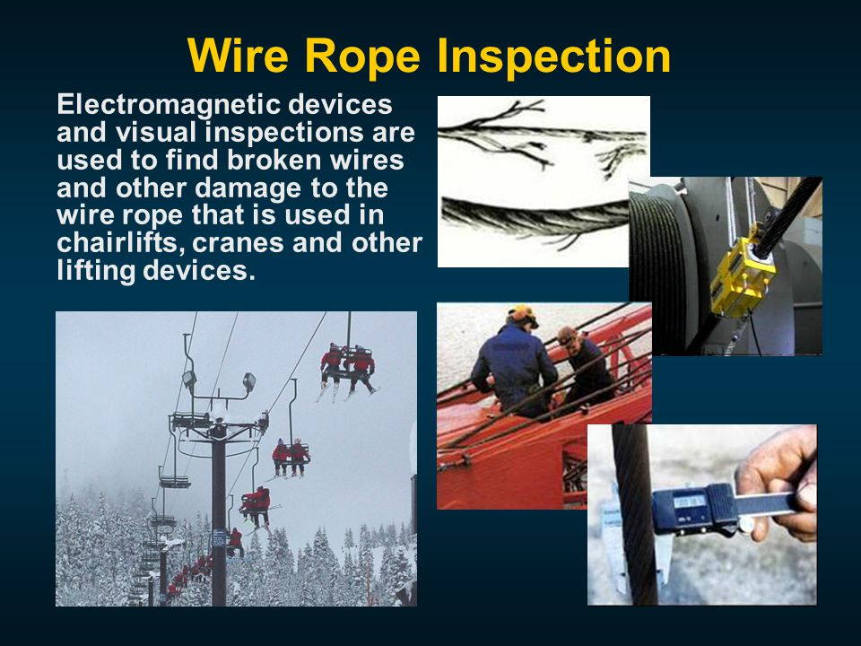 Wire Rope Inspection Electromagnetic devices and visual inspections are used to find broken wires and other damage to the wire rope that is used in chairlifts, cranes and other lifting devices.