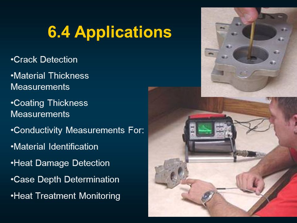 Crack Detection Material Thickness Measurements Coating Thickness Measurements Conductivity Measurements For: Material Identification Heat Damage Detection Case Depth Determination Heat Treatment Monitoring 6.4 Applications