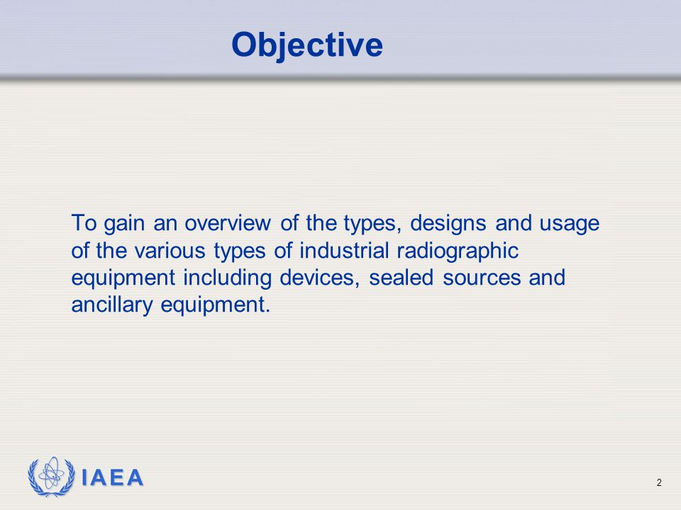 IAEA 2 To gain an overview of the types, designs and usage of the various types of industrial radiographic equipment including devices, sealed sources and ancillary equipment.