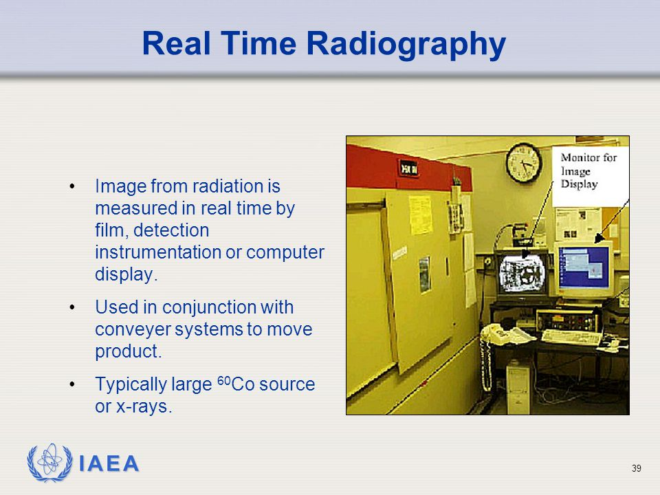 IAEA 39 Image from radiation is measured in real time by film, detection instrumentation or computer display.