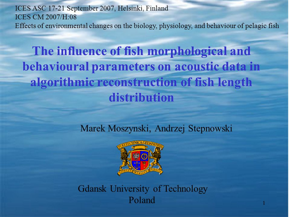 1 The influence of fish morphological and behavioural parameters on acoustic data in algorithmic reconstruction of fish length distribution Marek Moszynski, Andrzej Stepnowski Gdansk University of Technology Poland ICES ASC 17-21 September 2007, Helsinki, Finland ICES CM 2007/H:08 Effects of environmental changes on the biology, physiology, and behaviour of pelagic fish