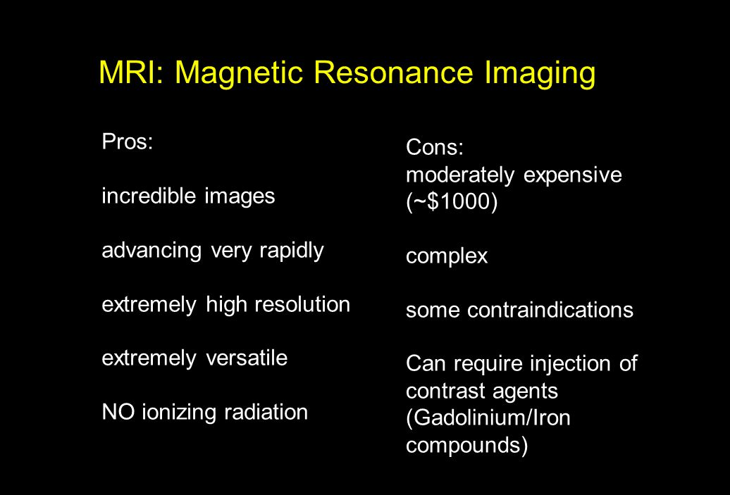 MRI: Magnetic Resonance Imaging Pros: incredible images advancing very rapidly extremely high resolution extremely versatile NO ionizing radiation Con