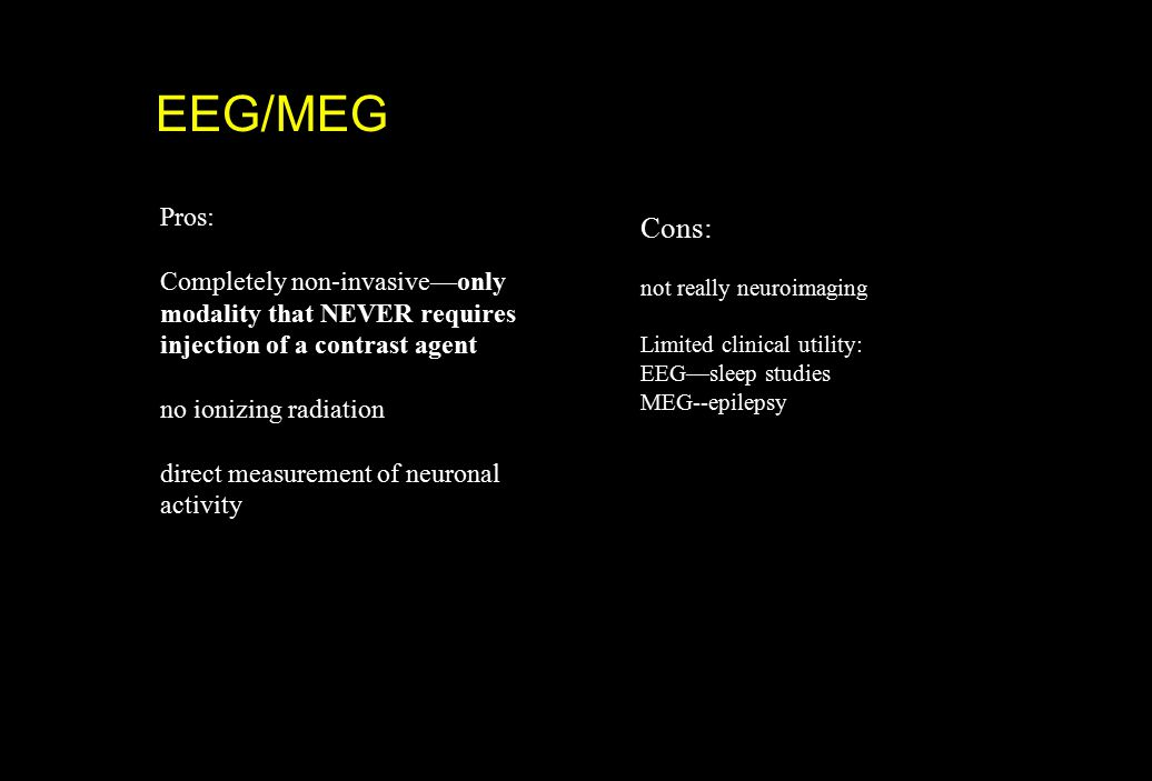 EEG/MEG Pros: Completely non-invasive—only modality that NEVER requires injection of a contrast agent no ionizing radiation direct measurement of neur