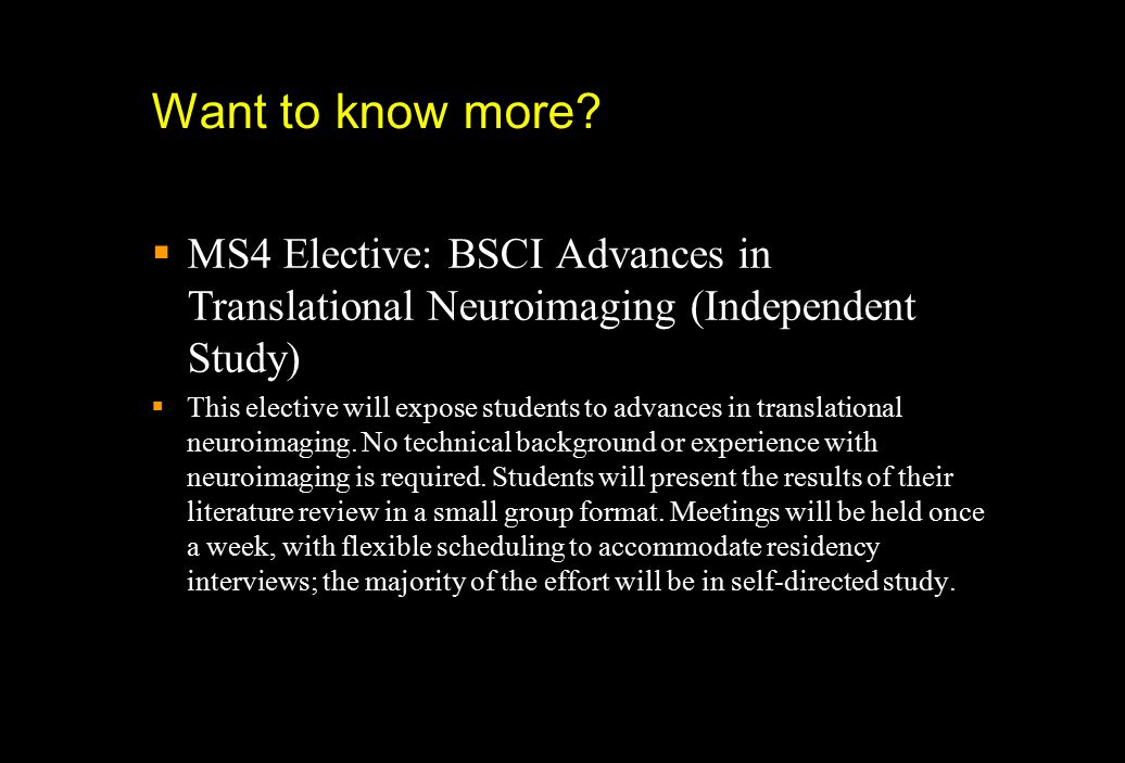 Want to know more?  MS4 Elective: BSCI Advances in Translational Neuroimaging (Independent Study)  This elective will expose students to advances in