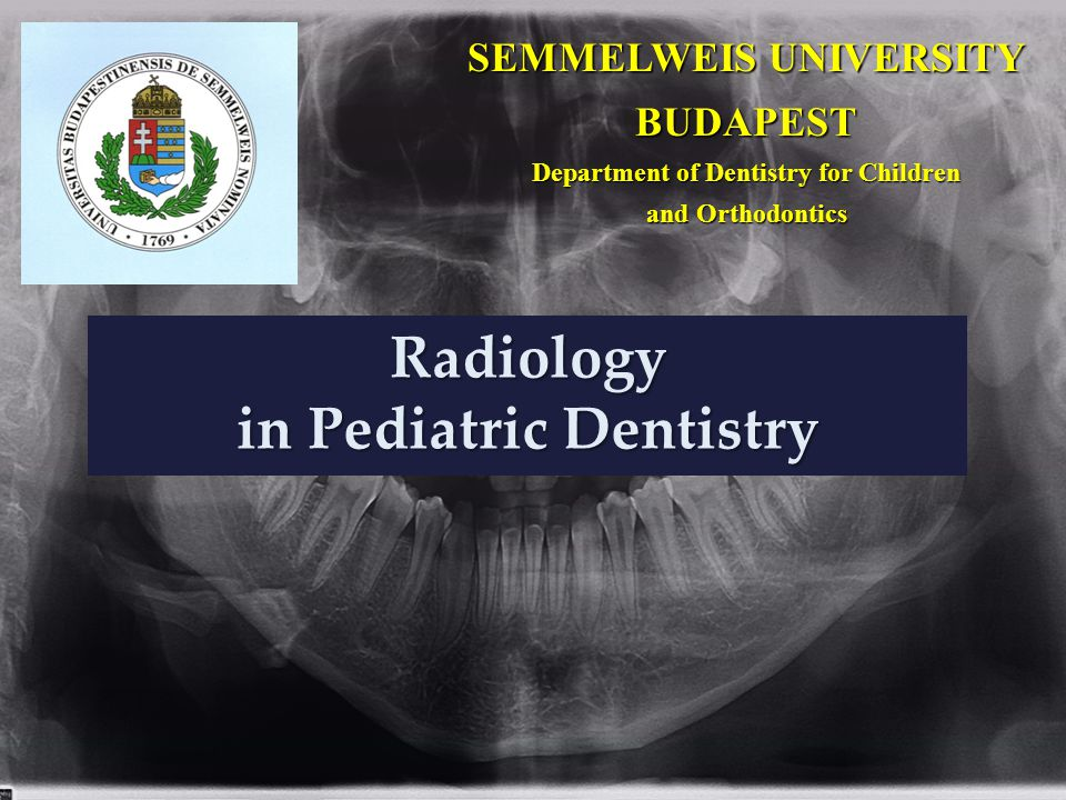 Radiology in Pediatric Dentistry SEMMELWEIS UNIVERSITY BUDAPEST Department of Dentistry for Children and Orthodontics