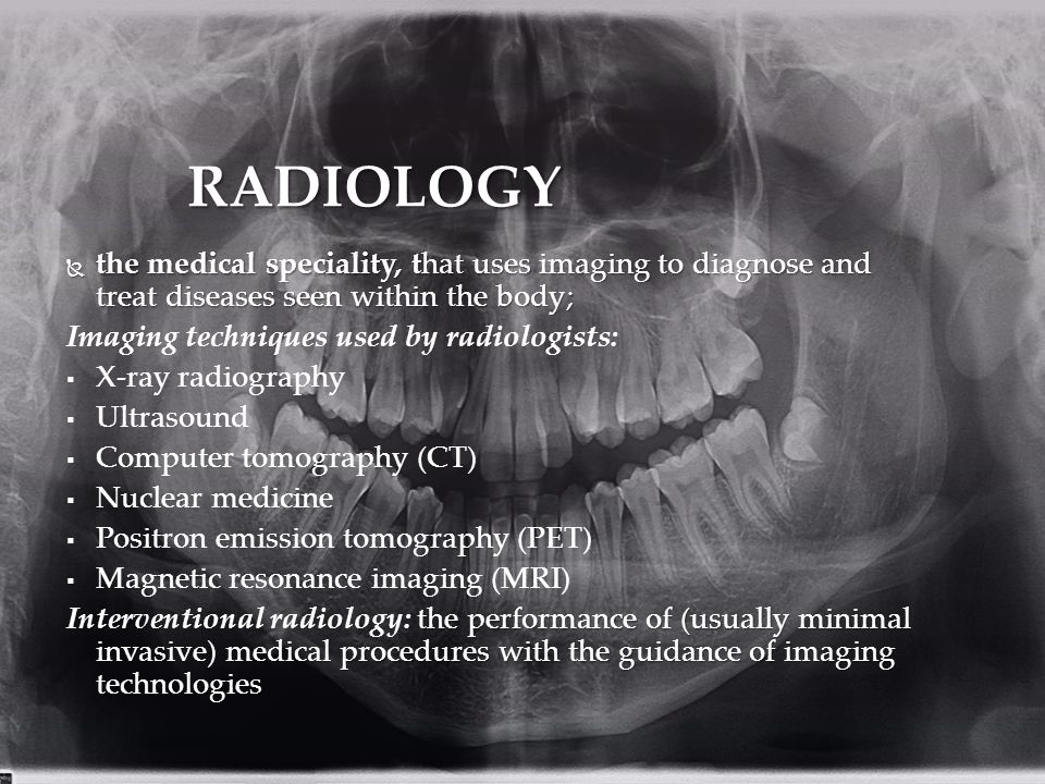 RADIOLOGY  the medical speciality, that uses imaging to diagnose and treat diseases seen within the body; Imaging techniques used by radiologists:   X-ray radiography   Ultrasound   Computer tomography (CT)   Nuclear medicine   Positron emission tomography (PET)   Magnetic resonance imaging (MRI) the performance of (usually minimal invasive) medical procedures with the guidance of imaging technologies Interventional radiology: the performance of (usually minimal invasive) medical procedures with the guidance of imaging technologies