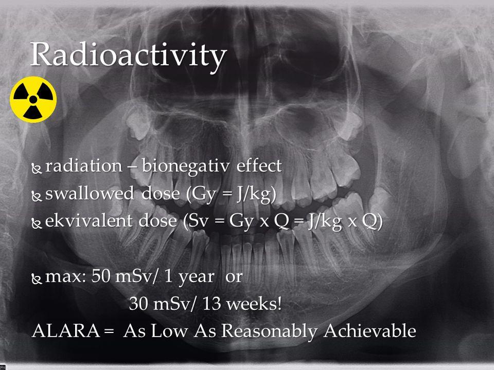 Radioactivity  radiation – bionegativ effect  swallowed dose (Gy = J/kg)  ekvivalent dose (Sv = Gy x Q = J/kg x Q)  max: 50 mSv/ 1 year or 30 mSv/ 13 weeks.