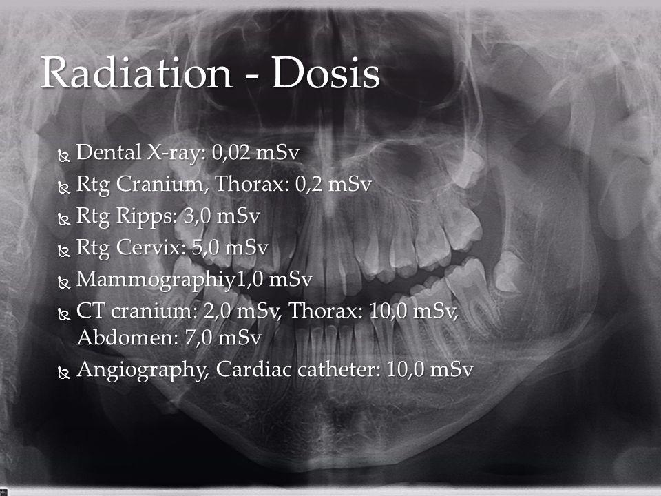 Radiation - Dosis  Dental X-ray: 0,02 mSv  Rtg Cranium, Thorax: 0,2 mSv  Rtg Ripps: 3,0 mSv  Rtg Cervix: 5,0 mSv  Mammographiy1,0 mSv  CT cranium: 2,0 mSv, Thorax: 10,0 mSv, Abdomen: 7,0 mSv  Angiography, Cardiac catheter: 10,0 mSv