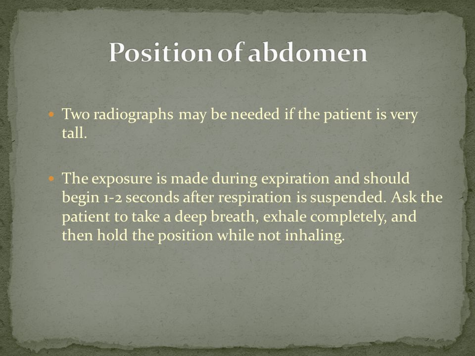 Two radiographs may be needed if the patient is very tall. The exposure is made during expiration and should begin 1-2 seconds after respiration is su