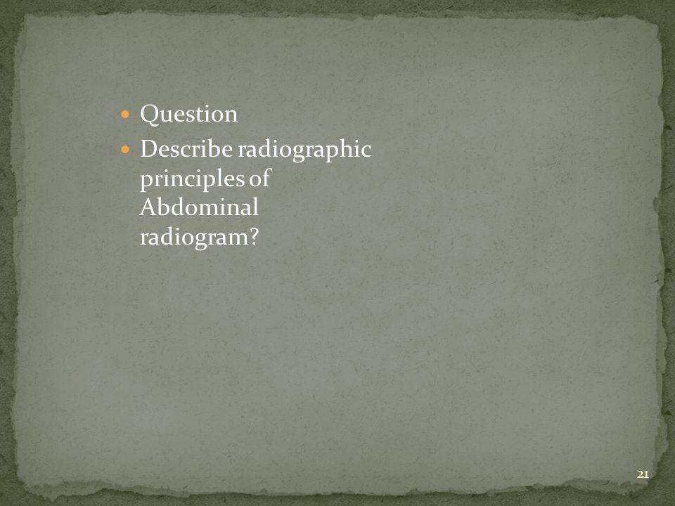 Question Describe radiographic principles of Abdominal radiogram 21