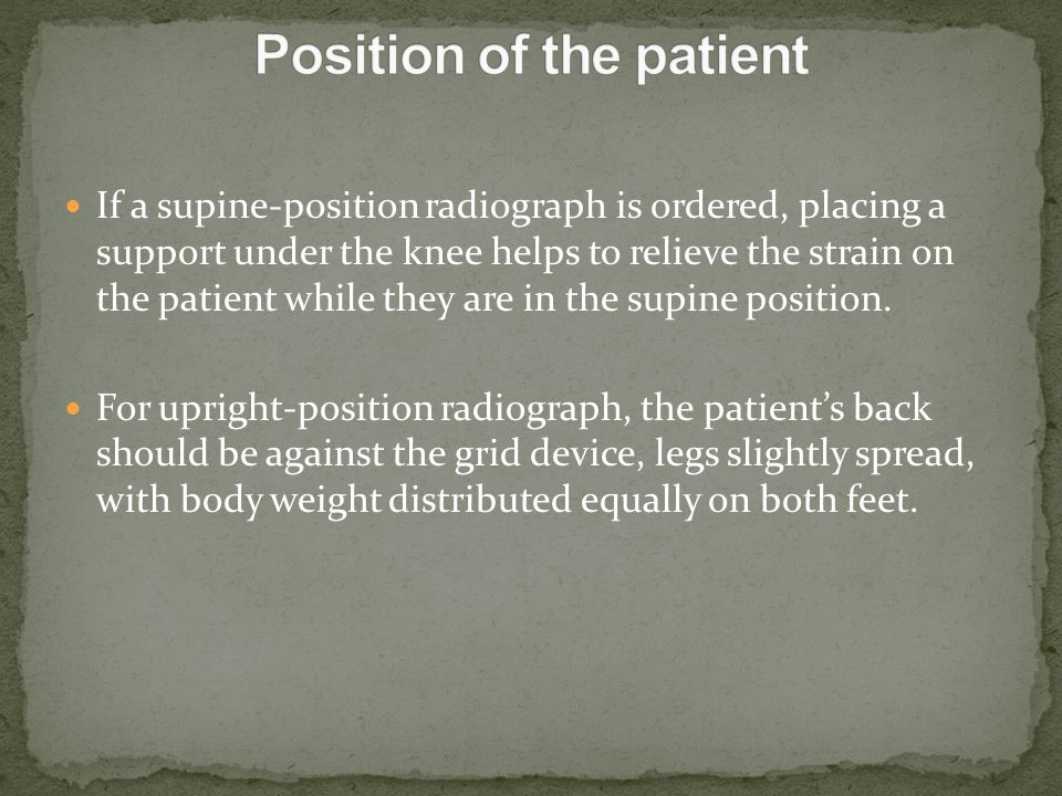 If a supine-position radiograph is ordered, placing a support under the knee helps to relieve the strain on the patient while they are in the supine p