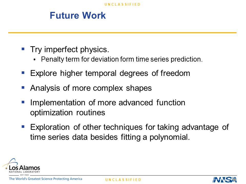 U N C L A S S I F I E D Future Work  Try imperfect physics.