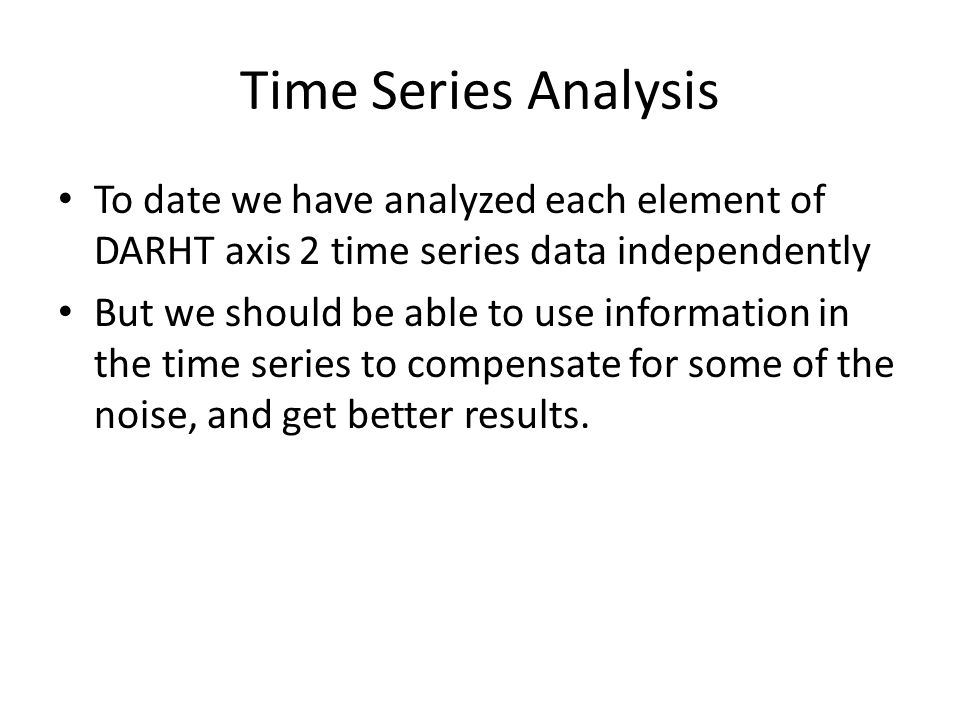 Time Series Analysis To date we have analyzed each element of DARHT axis 2 time series data independently But we should be able to use information in the time series to compensate for some of the noise, and get better results.