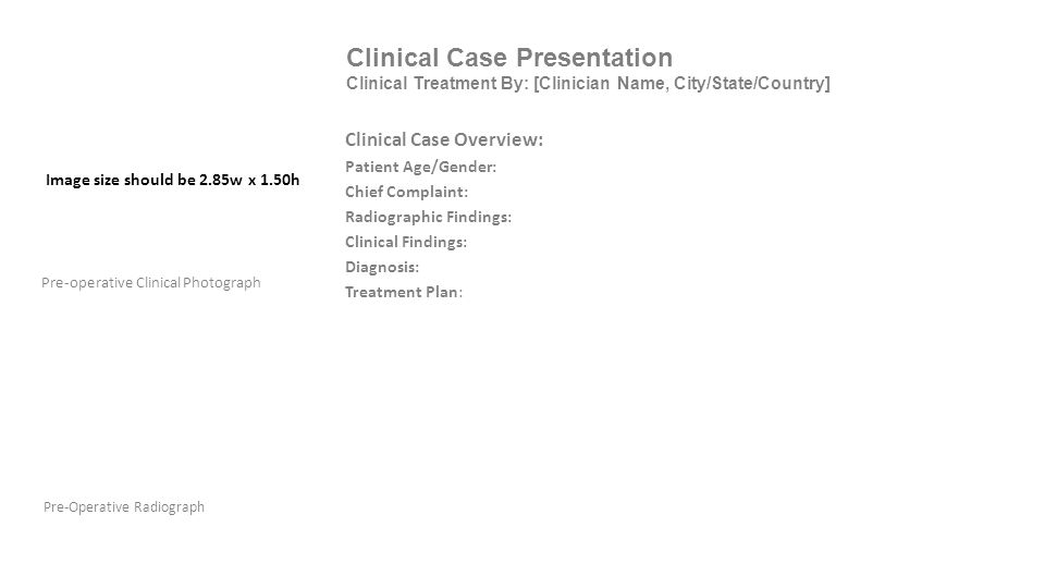 Clinical Case Presentation Clinical Treatment By: [Clinician Name, City/State/Country] Pre-Operative Radiograph Pre-operative Clinical Photograph Clinical Case Overview: Patient Age/Gender: Chief Complaint: Radiographic Findings: Clinical Findings: Diagnosis: Treatment Plan: Image size should be 2.85w x 1.50h