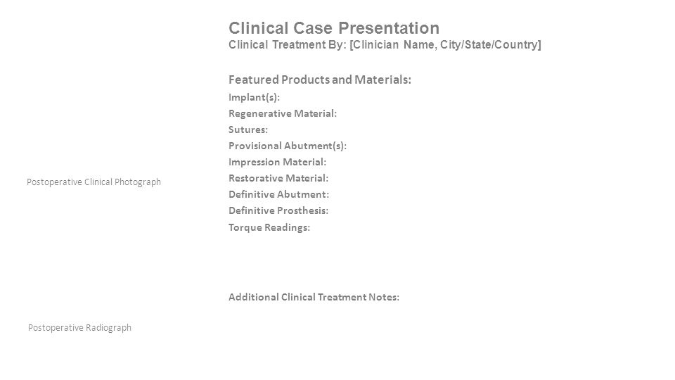 Clinical Case Presentation Clinical Treatment By: [Clinician Name, City/State/Country] Postoperative Radiograph Postoperative Clinical Photograph Featured Products and Materials: Implant(s): Regenerative Material: Sutures: Provisional Abutment(s): Impression Material: Restorative Material: Definitive Abutment: Definitive Prosthesis: Torque Readings: Additional Clinical Treatment Notes: