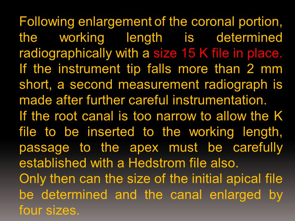 Following enlargement of the coronal portion, the working length is determined radiographically with a size 15 K file in place. If the instrument tip