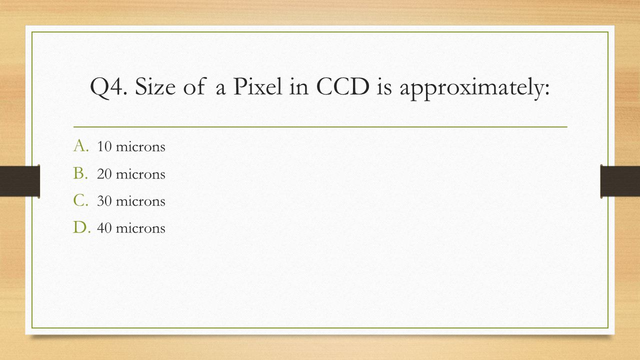 Q4. Size of a Pixel in CCD is approximately: A. 10 microns B. 20 microns C. 30 microns D. 40 microns