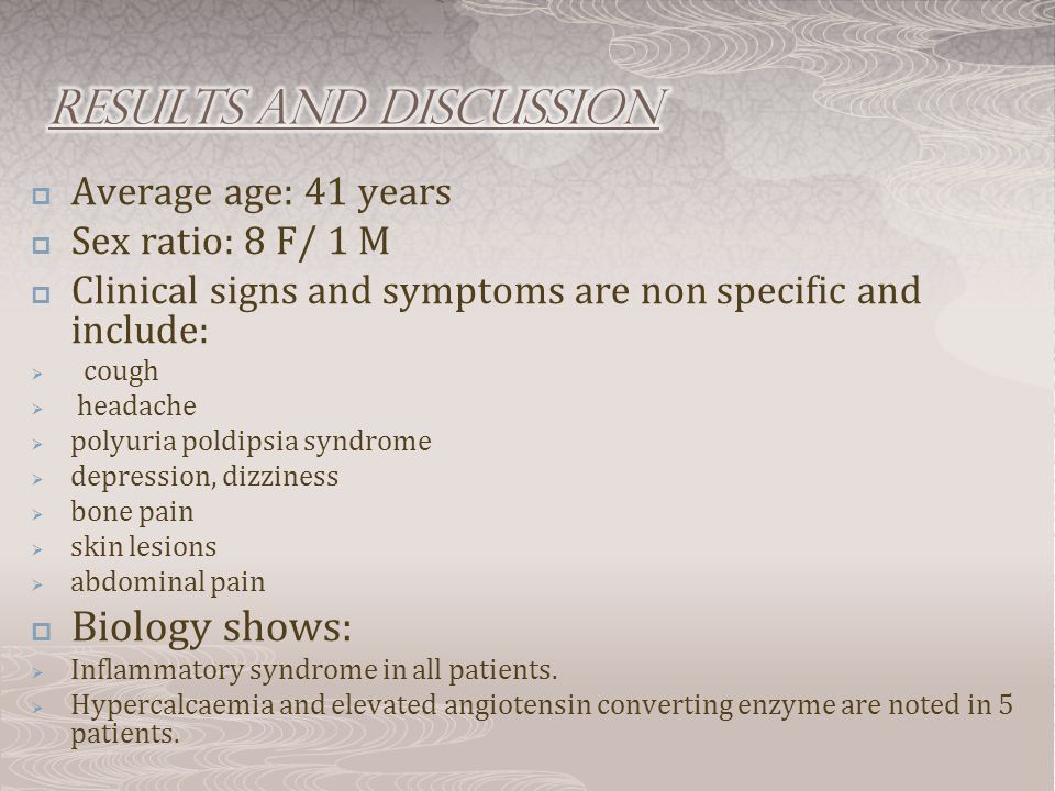  Average age: 41 years  Sex ratio: 8 F/ 1 M  Clinical signs and symptoms are non specific and include:  cough  headache  polyuria poldipsia syndrome  depression, dizziness  bone pain  skin lesions  abdominal pain  Biology shows:  Inflammatory syndrome in all patients.