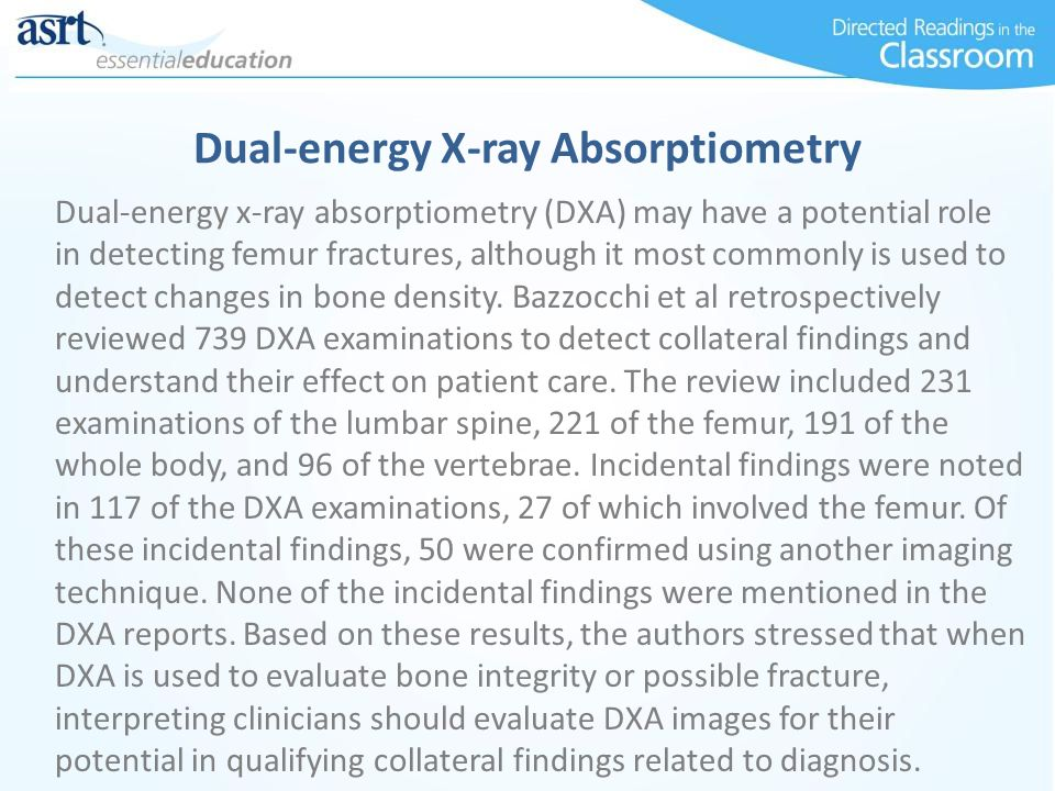 Dual-energy x-ray absorptiometry (DXA) may have a potential role in detecting femur fractures, although it most commonly is used to detect changes in