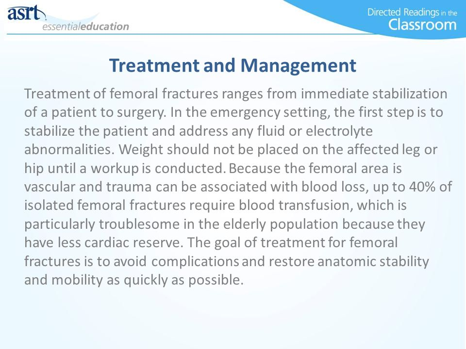 Treatment of femoral fractures ranges from immediate stabilization of a patient to surgery. In the emergency setting, the first step is to stabilize t