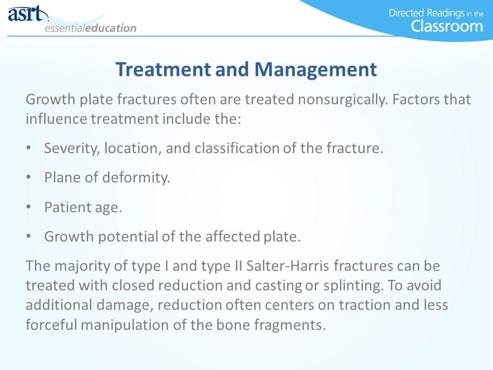 Growth plate fractures often are treated nonsurgically. Factors that influence treatment include the: Severity, location, and classification of the fr