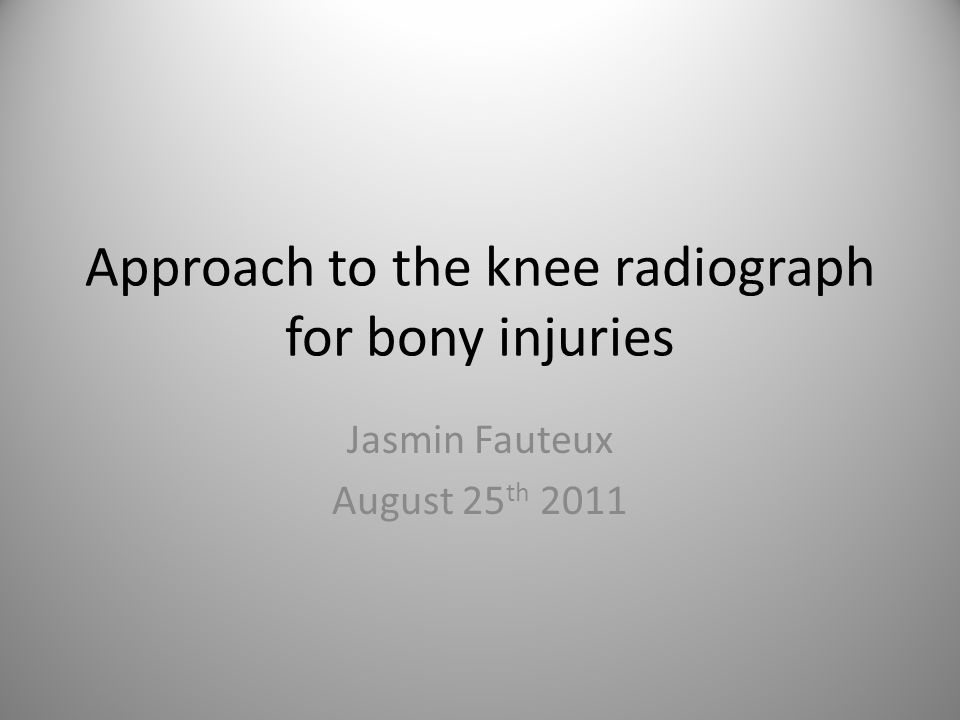 Approach to the knee radiograph for bony injuries Jasmin Fauteux August 25 th 2011