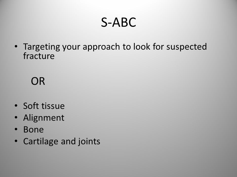 S-ABC Targeting your approach to look for suspected fracture OR Soft tissue Alignment Bone Cartilage and joints
