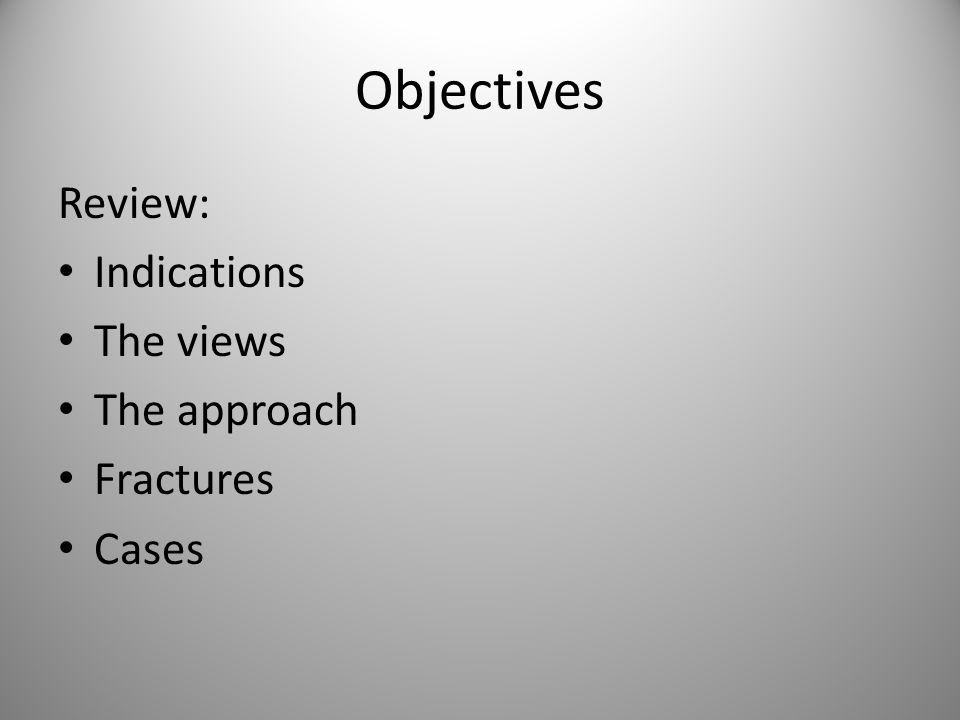 Objectives Review: Indications The views The approach Fractures Cases
