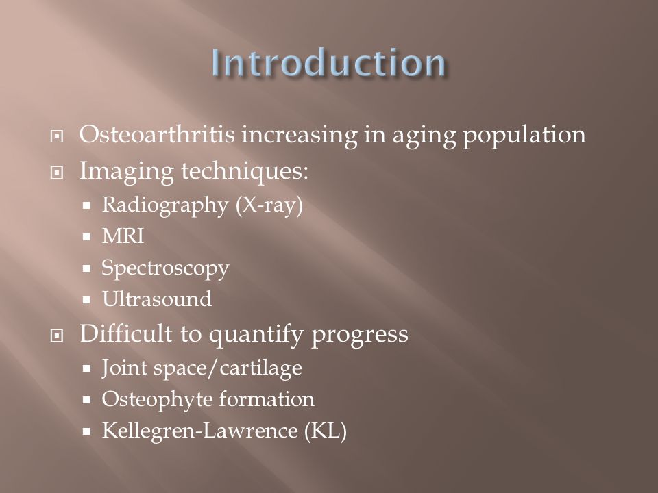  Osteoarthritis increasing in aging population  Imaging techniques:  Radiography (X-ray)  MRI  Spectroscopy  Ultrasound  Difficult to quantify progress  Joint space/cartilage  Osteophyte formation  Kellegren-Lawrence (KL)
