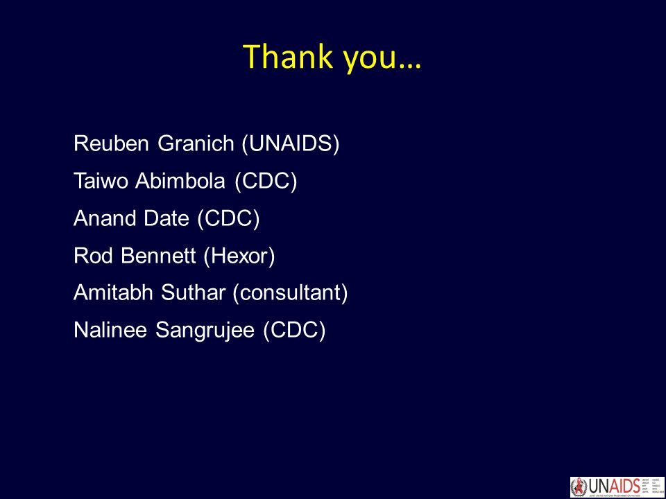 Thank you… Reuben Granich (UNAIDS) Taiwo Abimbola (CDC) Anand Date (CDC) Rod Bennett (Hexor) Amitabh Suthar (consultant) Nalinee Sangrujee (CDC)