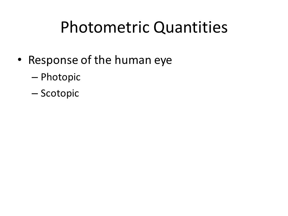Photometric Quantities Response of the human eye – Photopic – Scotopic